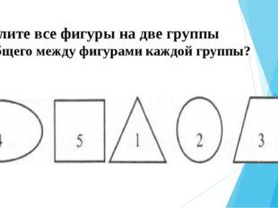 Разделите все фигуры на две группы Что общего между фигурами каждой группы?