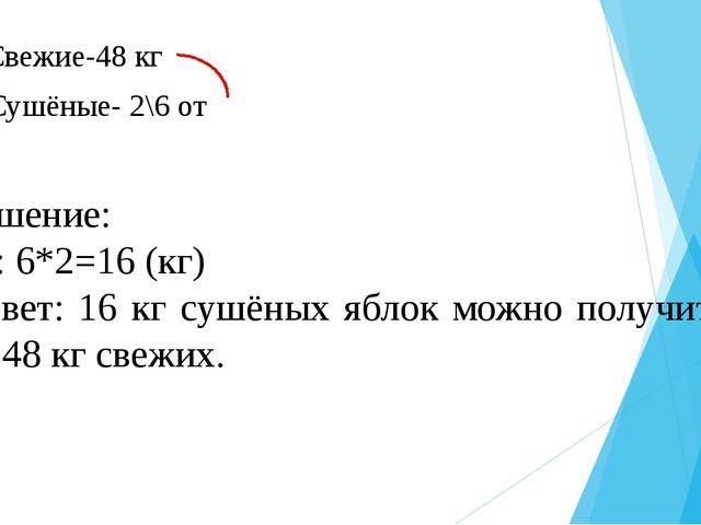 Свежие-48 кг Сушёные- 2\6 от Решение: 48: 6*2=16 (кг) Ответ: 16 кг сушёных я...