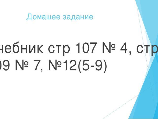 Домашее задание Учебник стр 107 № 4, стр 109 № 7, №12(5-9)