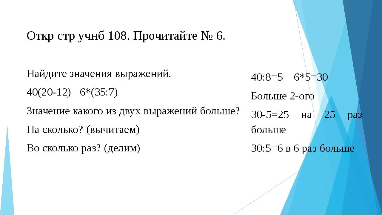Откр стр учнб 108. Прочитайте № 6.  Найдите значения выражений. 40(20-12) 6*...