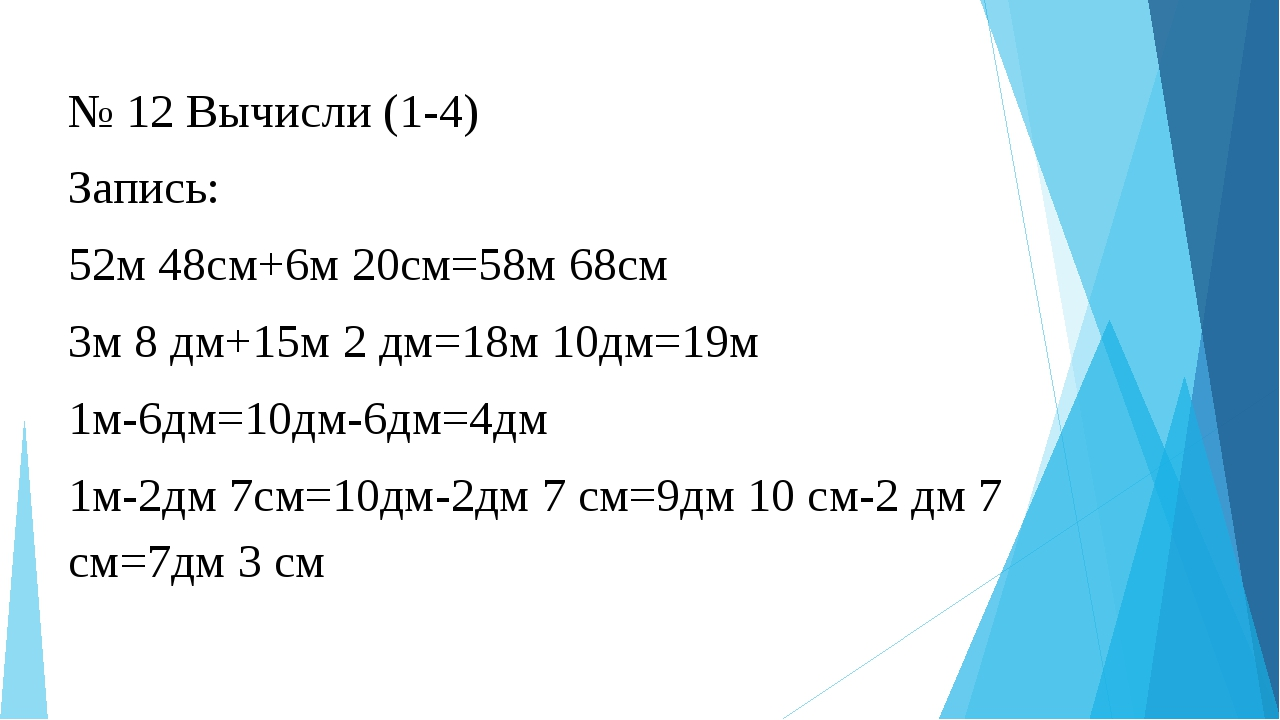 № 12 Вычисли (1-4) Запись: 52м 48см+6м 20см=58м 68см 3м 8 дм+15м 2 дм=18м 10д...