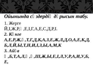 «Адасқан әріптер» Ойынында сөздердің дұрысын табу. 1. Жерге Й,І,Ж,Р,Ң,Е,І,Г,А