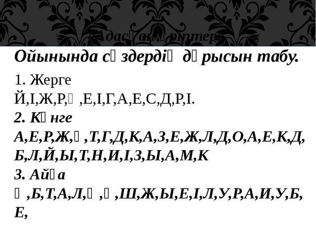 «Адасқан әріптер» Ойынында сөздердің дұрысын табу. 1. Жерге Й,І,Ж,Р,Ң,Е,І,Г,А...