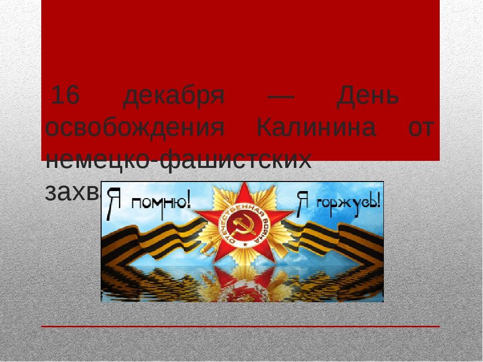16 декабря — День освобождения Калинина от немецко-фашистских захватчиков