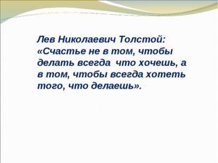 Лев Николаевич Толстой: «Счастье не в том, чтобы делать всегда что хочешь, а
