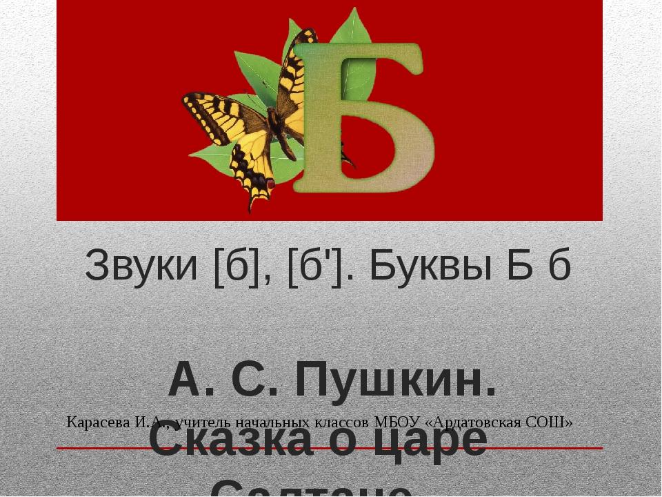 Звуки [б], [б']. Буквы Б б А. С. Пушкин. Сказка о царе Салтане Карасева И.А.,...