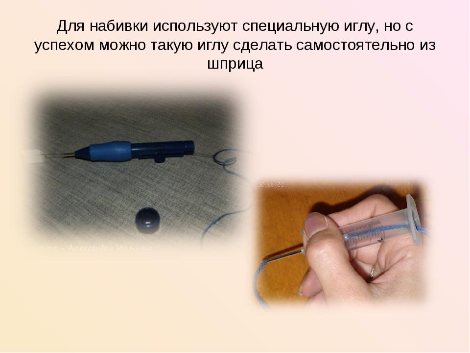 Для набивки используют специальную иглу, но с успехом можно такую иглу сделат...