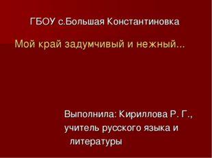 ГБОУ с.Большая Константиновка Мой край задумчивый и нежный... Выполнила: Кири
