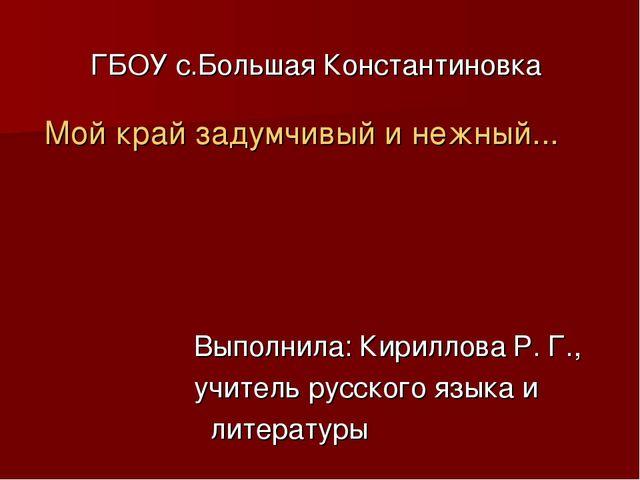 ГБОУ с.Большая Константиновка Мой край задумчивый и нежный... Выполнила: Кири...
