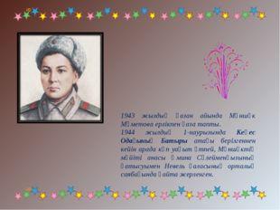 1943 жылдың қазан айында Мәншүк Мәметова ерлiкпен қаза тапты. 1944 жылдың 1-н