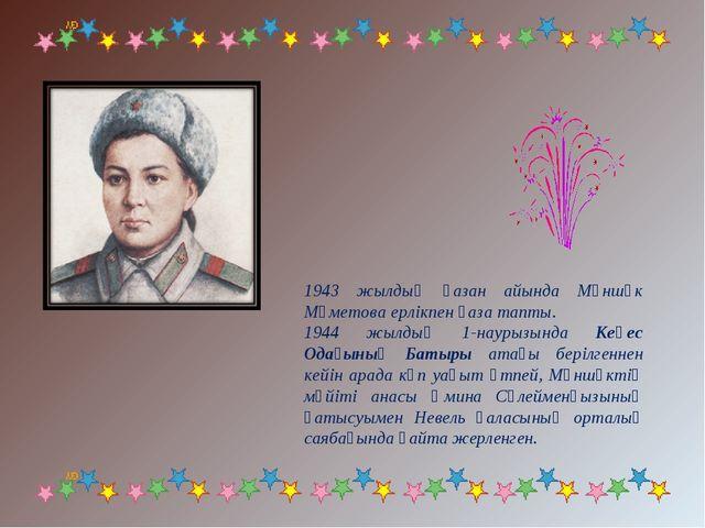 1943 жылдың қазан айында Мәншүк Мәметова ерлiкпен қаза тапты. 1944 жылдың 1-н...
