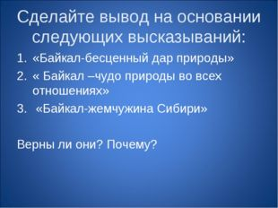 Сделайте вывод на основании следующих высказываний: «Байкал-бесценный дар при