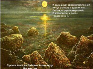 И дань души своей влюбленной Несут Байкалу с давних лет Рыбак, и труженик-уче