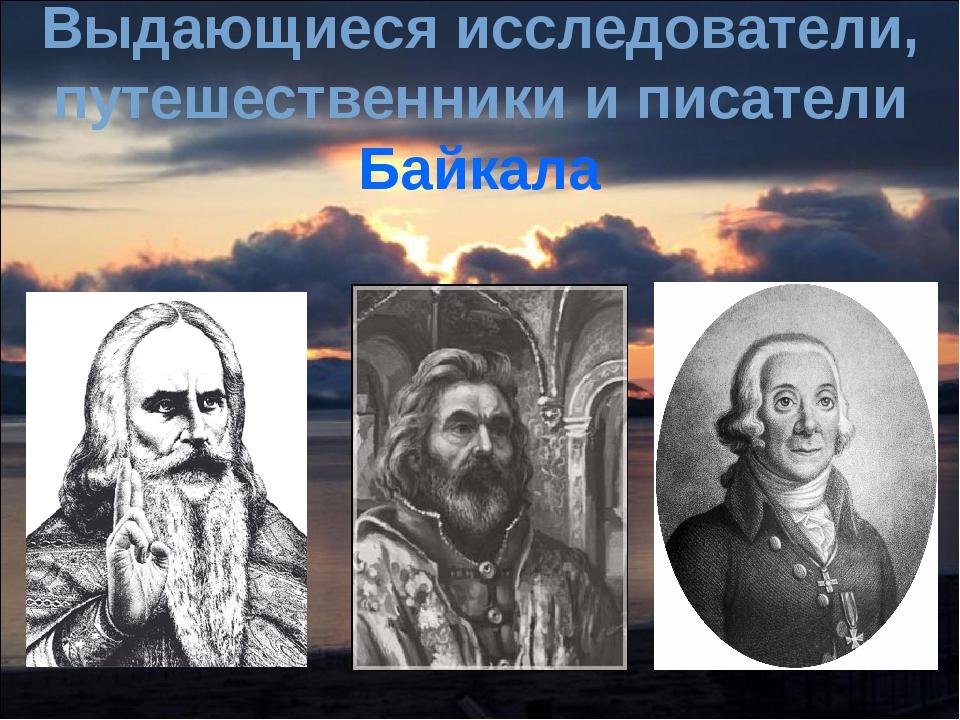 Выдающиеся исследователи, путешественники и писатели Байкала