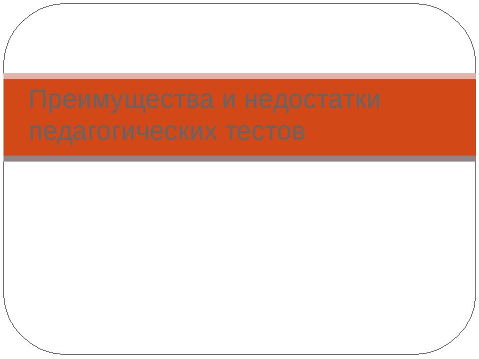 Преимущества и недостатки педагогических тестов