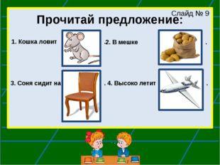 Прочитай предложение: 1. Кошка ловит Слайд № 9 2. В мешке . . 3. Соня сидит