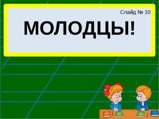 МОЛОДЦЫ! Слайд № 10