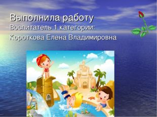 Выполнила работу Воспитатель 1 категории: Короткова Елена Владимировна