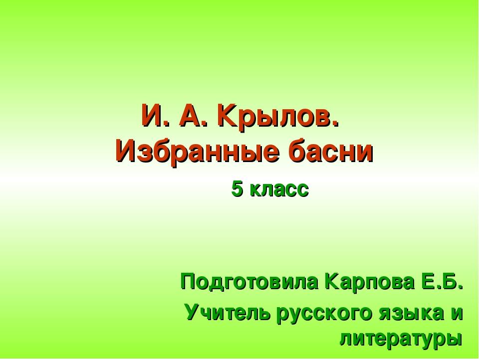 5 класс Подготовила Карпова Е.Б. Учитель русского языка и литературы И. А. Кр...