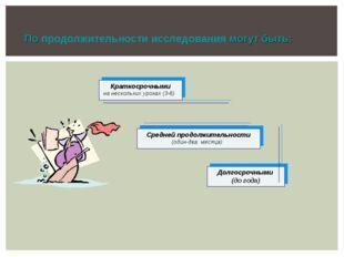 Краткосрочными на нескольких уроках (3-6) Средней продолжительности (один-дв