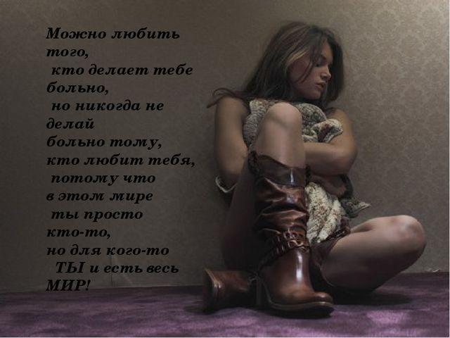 Можно любить того, кто делает тебе больно, но никогда не делай больно тому,...