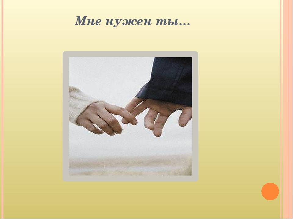 Мне нужен ты…