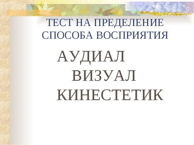 ТЕСТ НА ПРЕДЕЛЕНИЕ СПОСОБА ВОСПРИЯТИЯ АУДИАЛ ВИЗУАЛ КИНЕСТЕТИК
