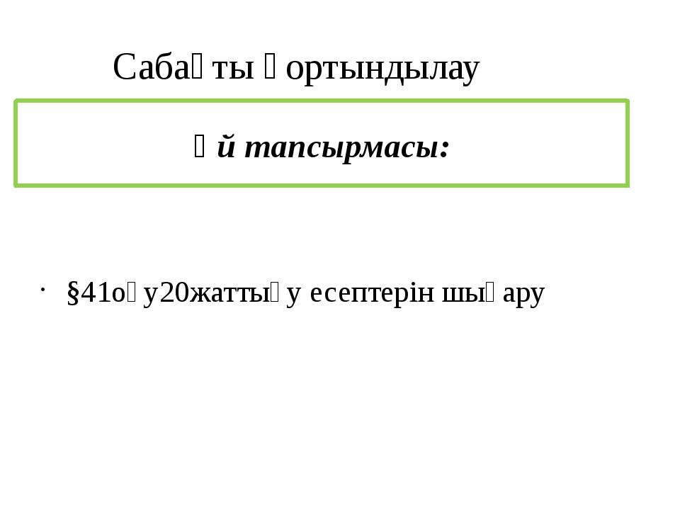 §41оқу20жаттығу есептерін шығару Үй тапсырмасы: Сабақты қортындылау
