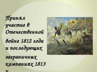 Принял участие в Отечественной войне 1812 года и последующих заграничных камп