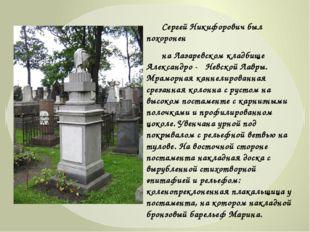 Сергей Никифорович был похоронен на Лазаревском кладбище Александро - Невс