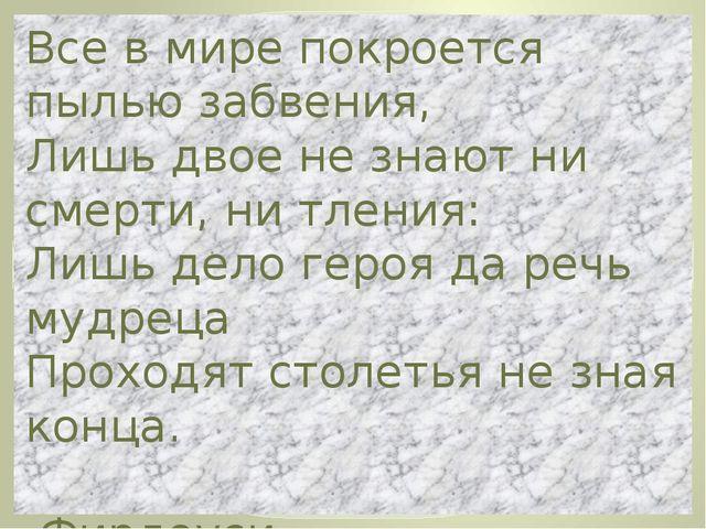 Все в мире покроется пылью забвения, Лишь двое не знают ни смерти, ни тления:...