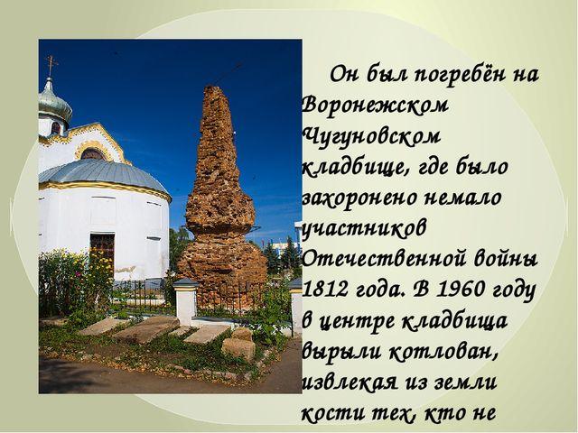 Он был погребён на Воронежском Чугуновском кладбище, где было захоронено нем...