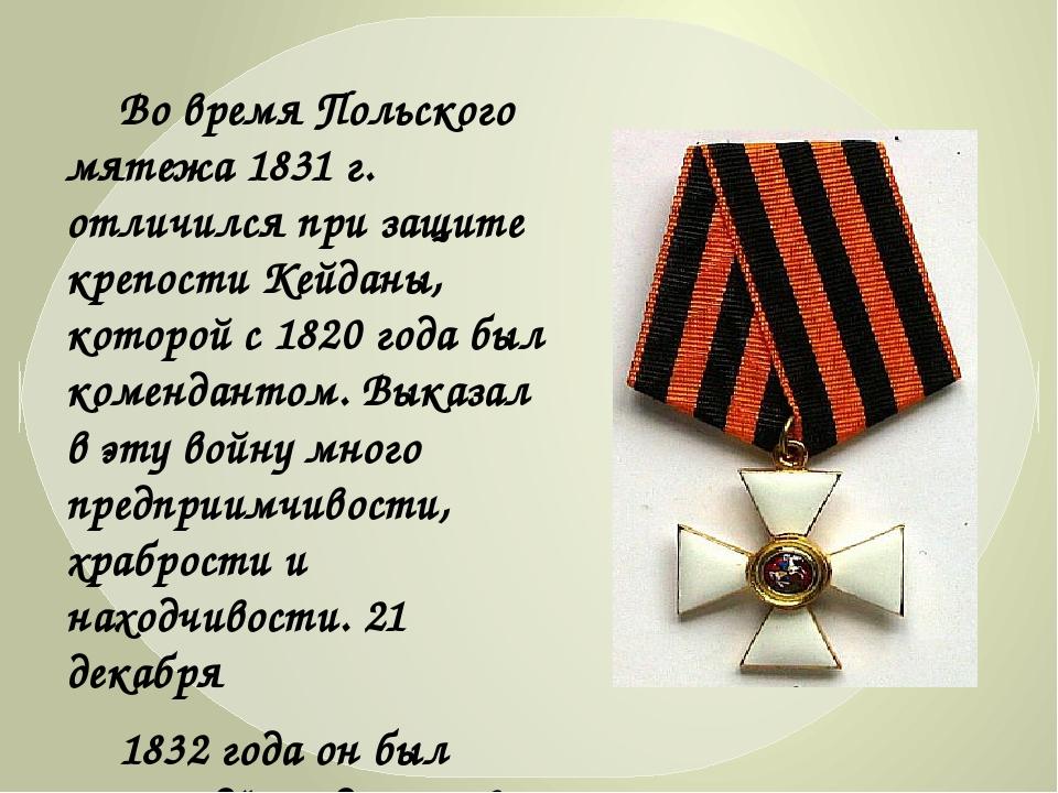 Во время Польского мятежа 1831г. отличился при защите крепости Кейданы, кот...