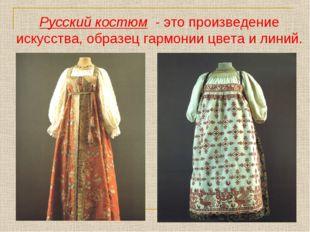 Русский костюм - это произведение искусства, образец гармонии цвета и линий.