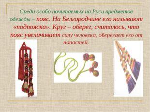 Среди особо почитаемых на Руси предметов одежды – пояс. На Белгородчине его н