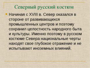 Северный русский костюм Начиная с XVIII в. Север оказался в стороне от развив