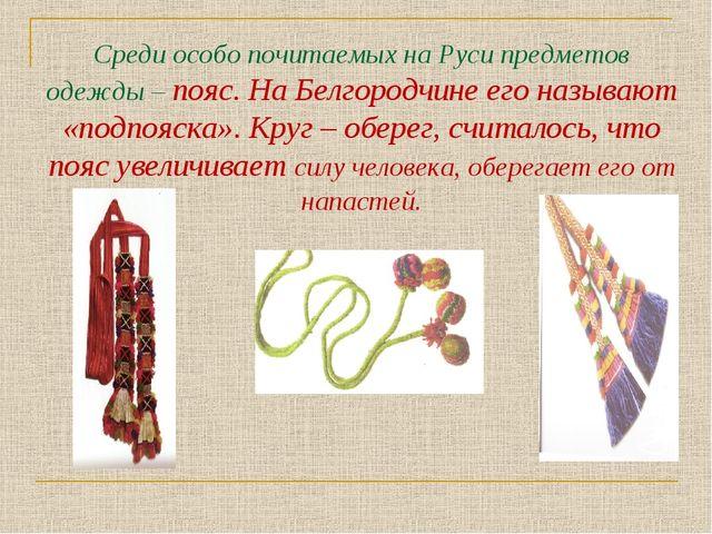 Среди особо почитаемых на Руси предметов одежды – пояс. На Белгородчине его н...