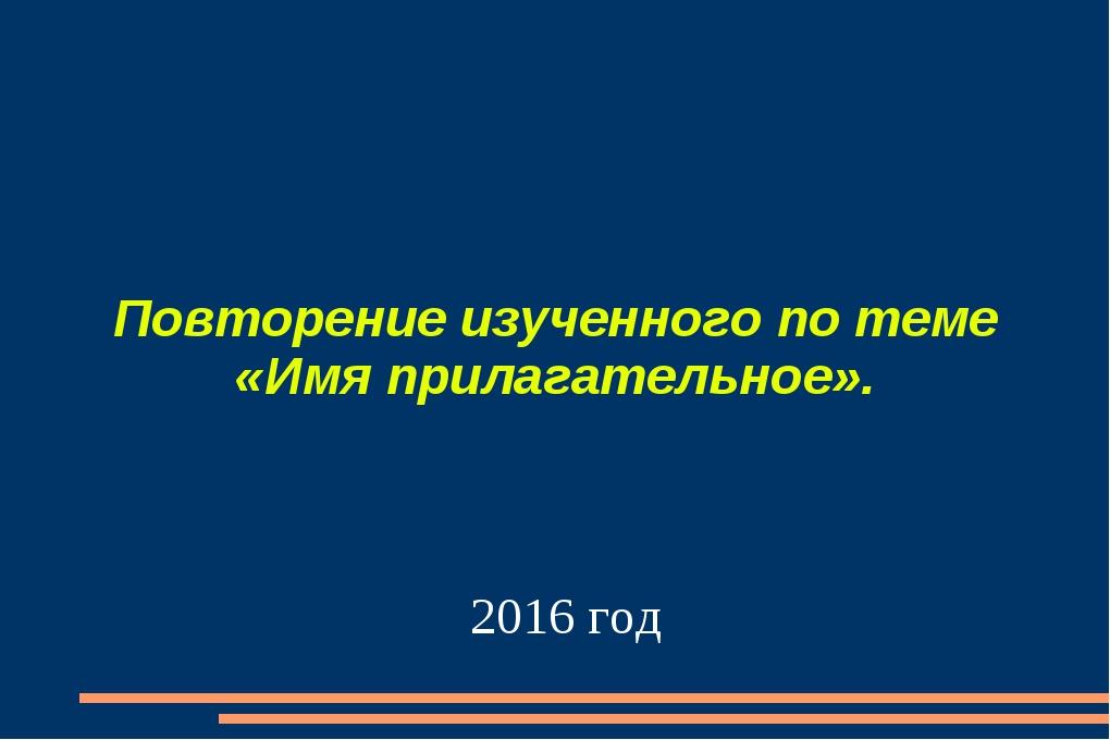 2016 год Повторение изученного по теме «Имя прилагательное».