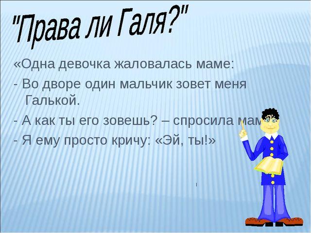 «Одна девочка жаловалась маме: - Во дворе один мальчик зовет меня Галькой. -...