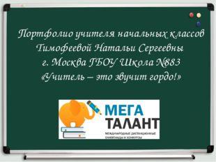 Портфолио учителя начальных классов Тимофеевой Натальи Сергеевны г. Москва ГБ