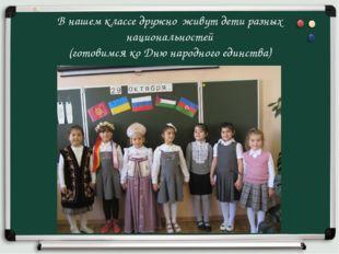 В нашем классе дружно живут дети разных национальностей (готовимся ко Дню нар