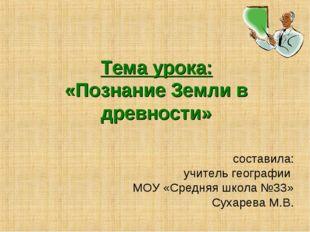 Тема урока: «Познание Земли в древности» составила: учитель географии МОУ «Ср