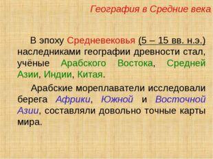 В эпоху Средневековья (5 – 15 вв. н.э.) наследниками географии древности ста