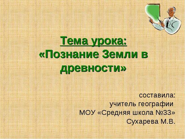 Тема урока: «Познание Земли в древности» составила: учитель географии МОУ «Ср...