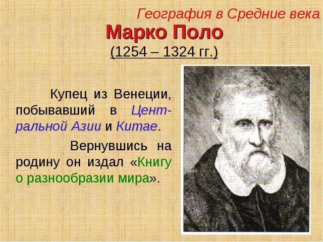Марко Поло (1254 – 1324 гг.) Купец из Венеции, побывавший в Цент-ральной Азии...