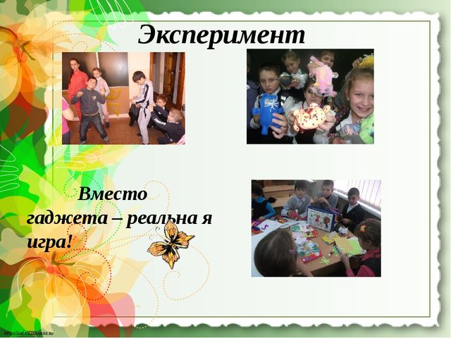 Эксперимент Вместо гаджета – реальна я игра! http://linda6035.ucoz.ru/ http:/...