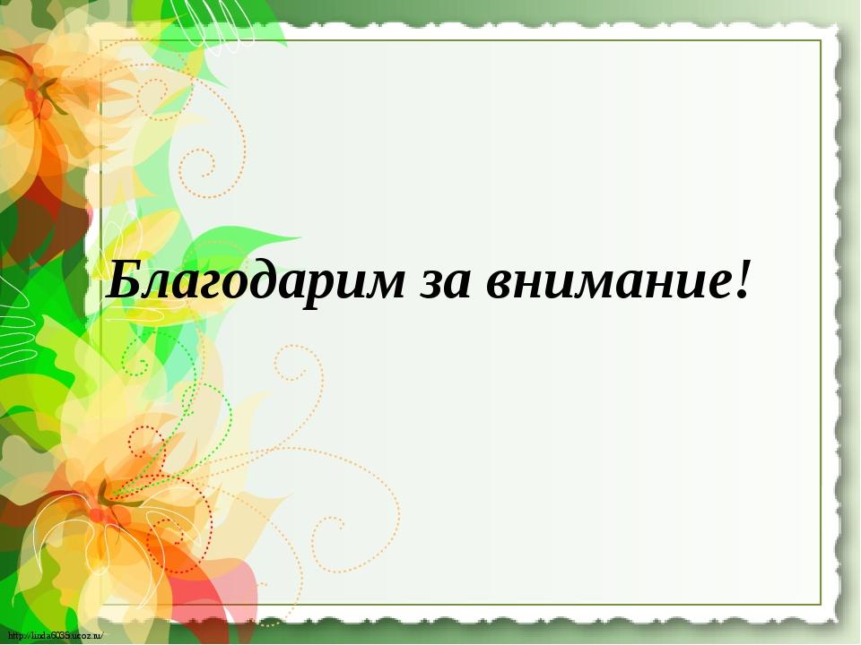 Благодарим за внимание! http://linda6035.ucoz.ru/ http://linda6035.ucoz.ru/