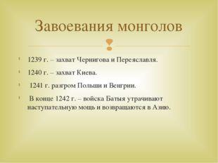 1239 г. – захват Чернигова и Переяславля. 1240 г. – захват Киева. 1241 г. раз