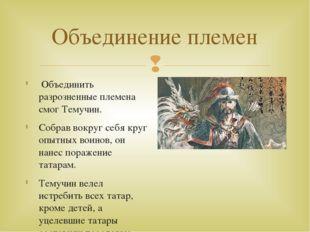 Объединение племен Объединить разрозненные племена смог Темучин. Собрав вокру