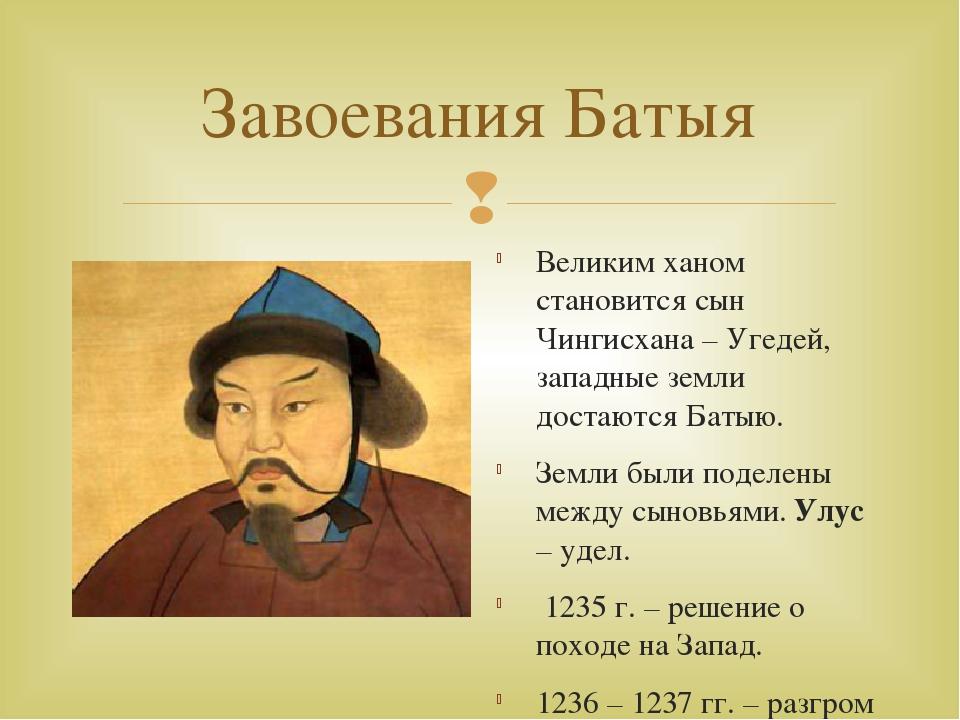 Завоевания Батыя Великим ханом становится сын Чингисхана – Угедей, западные з...